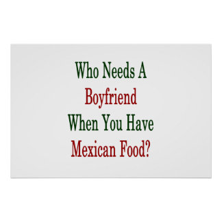 Who Needs A Boyfriend When You Have Mexican Food . Poster