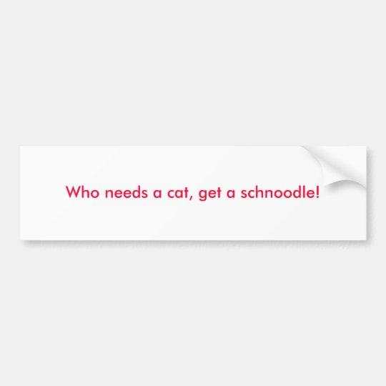 Who needs a cat, get a schnoodle! bumper sticker