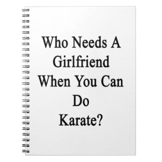 Who Needs A Girlfriend When You Can Do Karate? Spiral Note Book