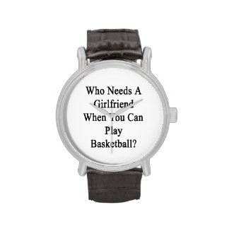 Who Needs A Girlfriend When You Can Play Basketbal Wristwatches