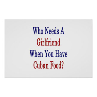 Who Needs A Girlfriend When You Have Cuban Food Poster