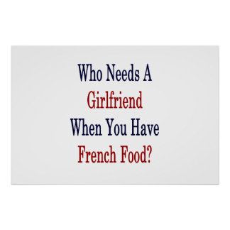 Who Needs A Girlfriend When You Have French Food . Poster