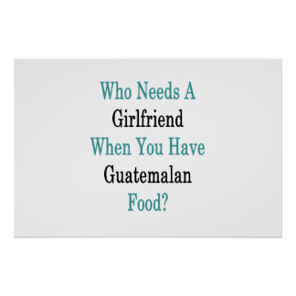 Who Needs A Girlfriend When You Have Guatemalan Fo Poster