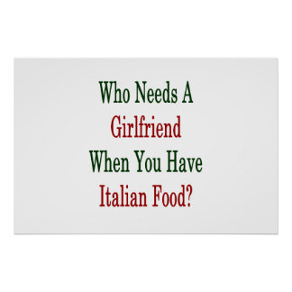 Who Needs A Girlfriend When You Have Italian Food Poster
