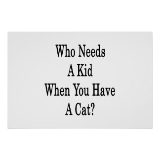 Who Needs A Kid When You Have A Cat Poster