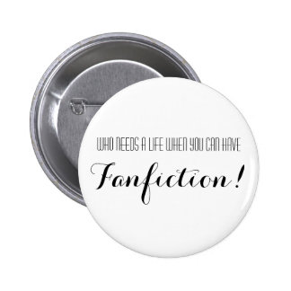 Who Needs A Life When You Can Have Fanfiction Button