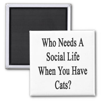 Who Needs A Social Life When You Have Cats? 2 Inch Square Magnet