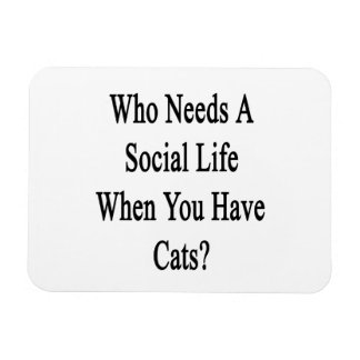 Who Needs A Social Life When You Have Cats? Rectangular Photo Magnet