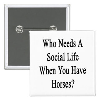 Who Needs A Social Life When You Have Horses 2 Inch Square Button