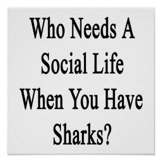 Who Needs A Social Life When You Have Sharks? Poster