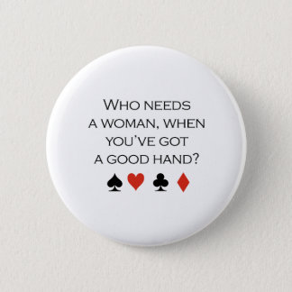 Who needs a woman when you have a good hand T-shir Pinback Button