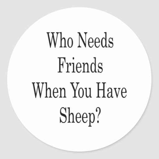 Who Needs Friends When You Have Sheep Round Sticker