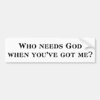 Who needs God when you've got me? Car Bumper Sticker