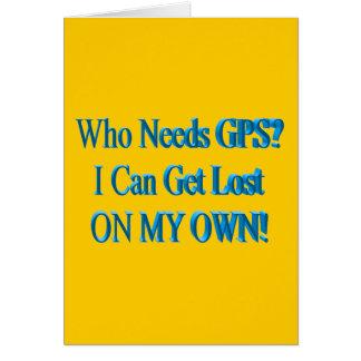 Who Needs GPS? I Can Get Lost ON MY OWN! Humor Card