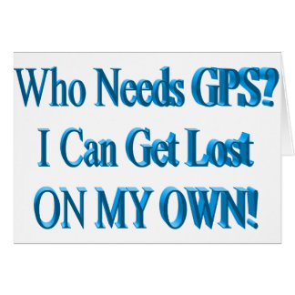 Who Needs GPS? I Can Get Lost ON MY OWN! Humor Greeting Card