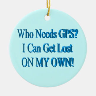 Who Needs GPS? I Can Get Lost ON MY OWN! Humor Ceramic Ornament