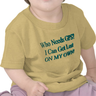 Who Needs GPS I Can Get Lost ON MY OWN Humor T Shirts