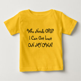 Who Needs GPS? I Can Get Lost ON MY OWN! Humor Shirt