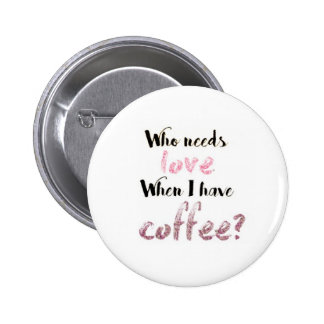 Who needs love When I have coffee? Button