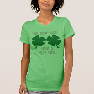 Who Needs Luck When I have these - Irish Humor Des T Shirt