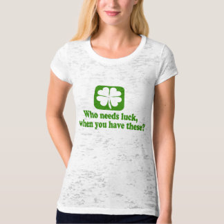 Who Needs Luck When You Have These? Shirt
