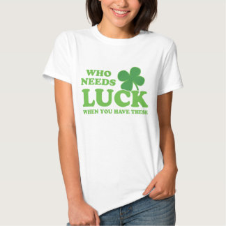 Who Needs Luck When You Have These St Patrick's Tee Shirt