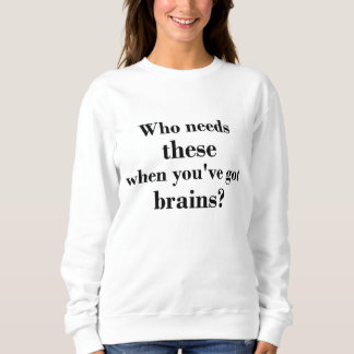 Who needs these when you've got brains? sweatshirt