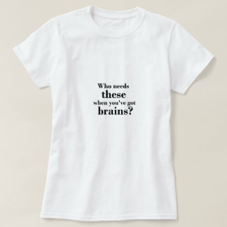 Who needs these when you've got brains? T-Shirt