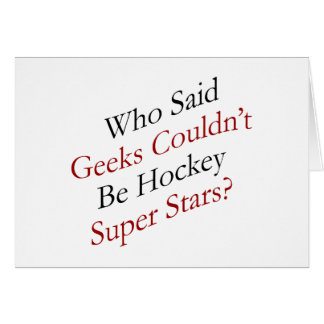 Who Said Geeks Couldn't Be Hockey Super Stars Greeting Card
