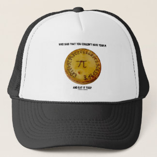 Who Said That You Couldn't Have Your Pi Eat It Too Trucker Hat