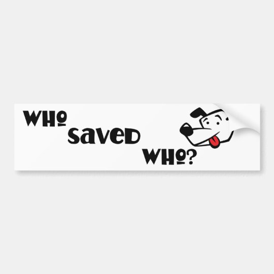 WHO SAVED WHO? BUMPER STICKER