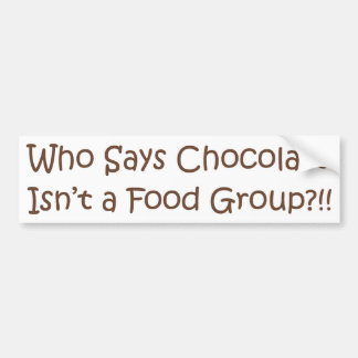 Who Says Chocolate Isn't a Foodgroup Bumper Sticker