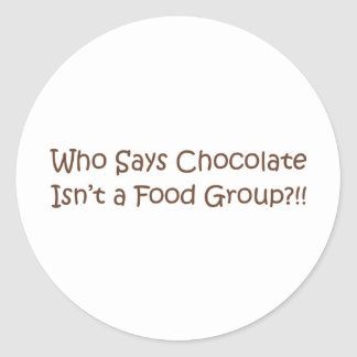 Who Says Chocolate Isn't a Foodgroup Classic Round Sticker
