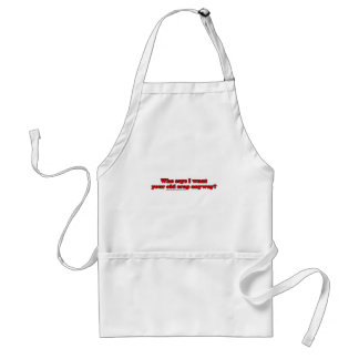 Who Says I Want Your Old Crap Anyway Adult Apron
