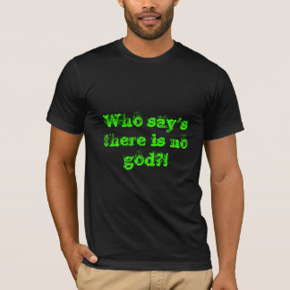 Who says there is no God? T-Shirt