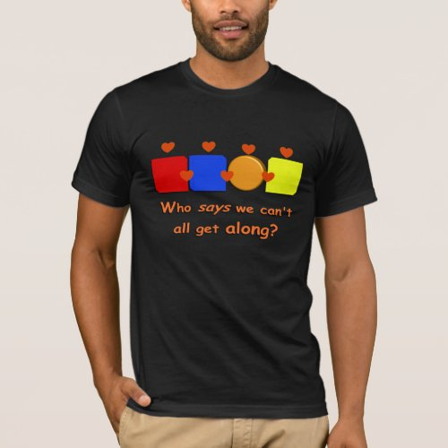 Who Says We Can't We All Get Along T-Shirt