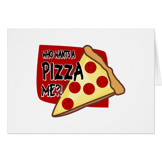 Who Wants A Pizza Me?! Card