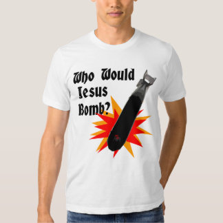 Who Would Jesus Bomb? Tee Shirts