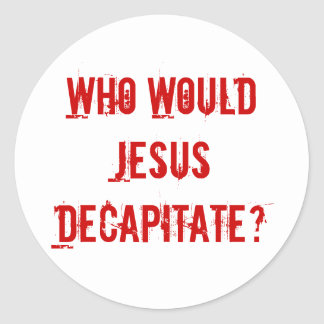 Who Would Jesus Decapitate? Classic Round Sticker