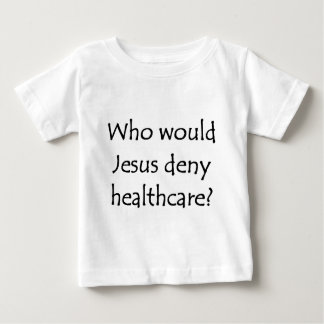 Who would Jesus deny healthcare? Baby T-Shirt