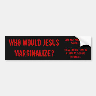 Who Would Jesus Marginalize? Car Bumper Sticker