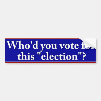"Who'd you vote for this ""election"" bumper sticker"