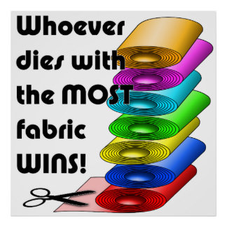 Whoever dies with the most fabric wins posters