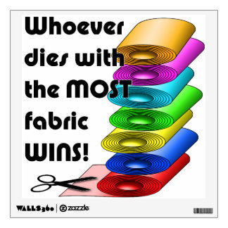 Whoever dies with the most fabric wins! wall sticker