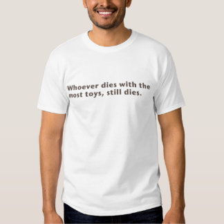 Whoever dies with the  most toys, still dies. T-Shirt