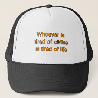 Whoever is tired of coffee is tired of life trucker hat