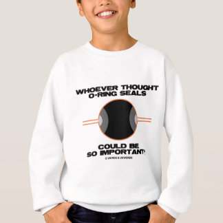 Whoever Thought O-Rings Could Be So Important? Sweatshirt