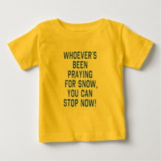 WHOEVERS BEEN PRAYING FOR SNOW, STOP tshirt