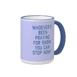 WHOEVERS BEEN PRAYING FOR SNOW, STOP tshirt Ringer Mug