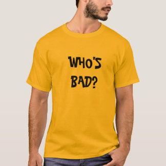 WHO'S BAD? T-Shirt